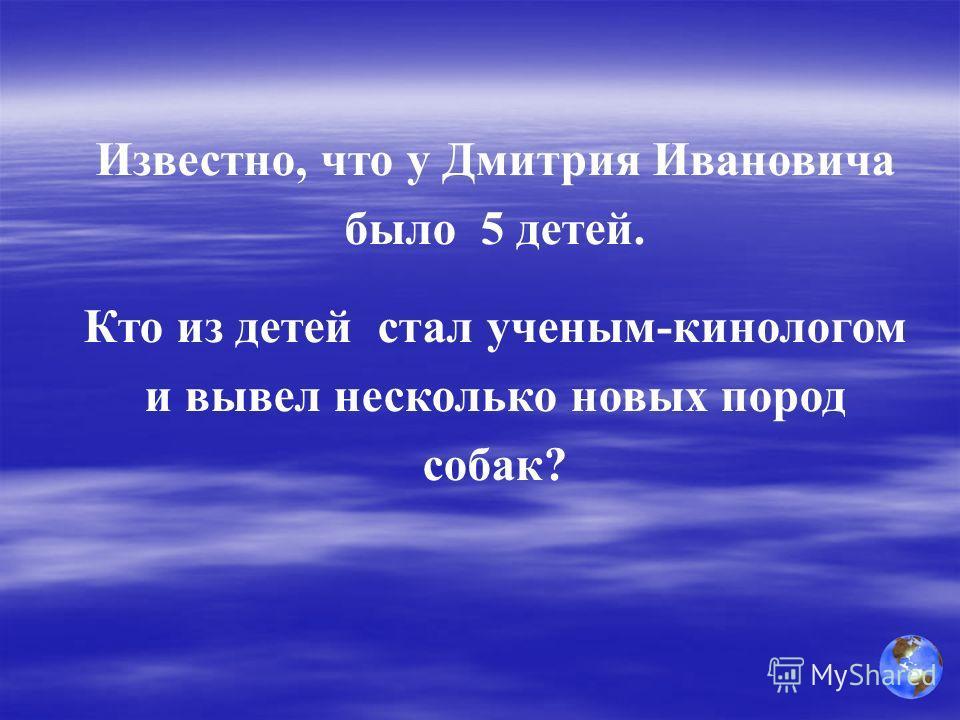 Известно, что у Дмитрия Ивановича было 5 детей. Кто из детей стал ученым-кинологом и вывел несколько новых пород собак?