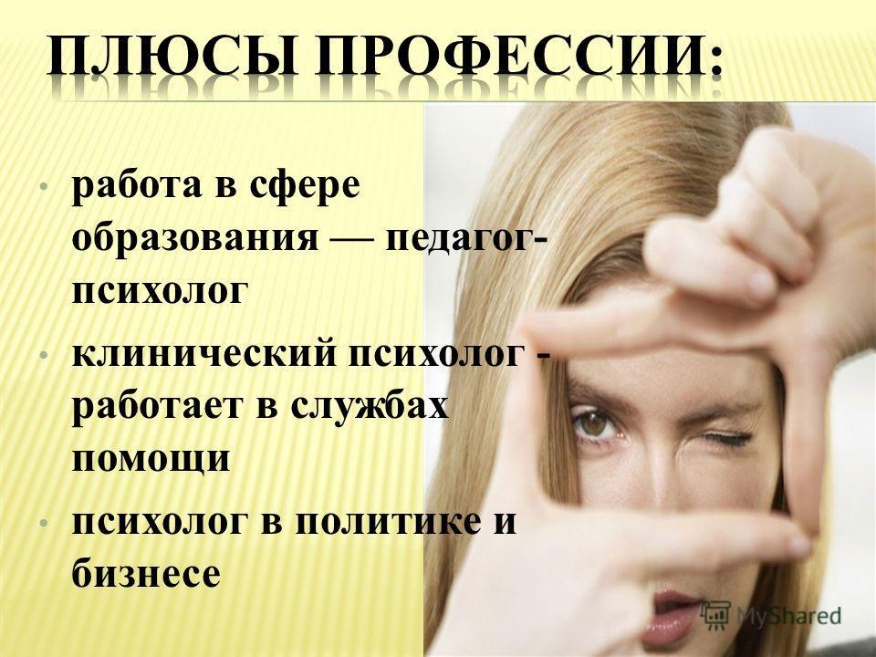 работа в сфере образования педагог- психолог клинический психолог - работает в службах помощи психолог в политике и бизнесе
