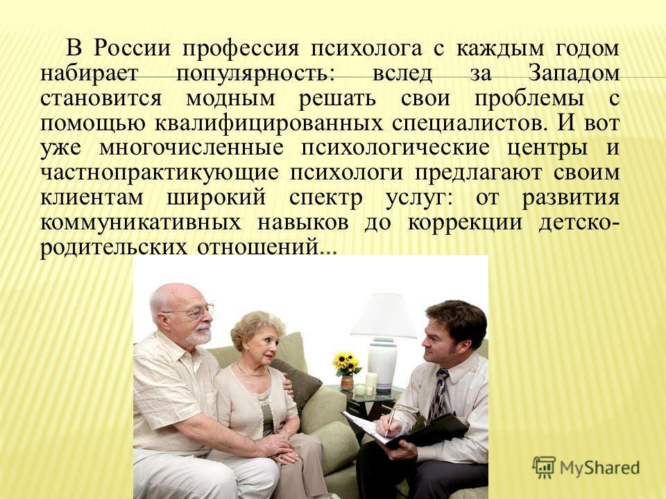 В России профессия психолога с каждым годом набирает популярность: вслед за Западом становится модным решать свои проблемы с помощью квалифицированных специалистов. И вот уже многочисленные психологические центры и частнопрактикующие психологи предла