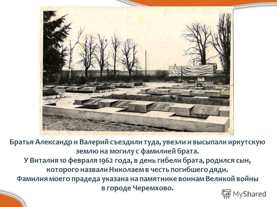 Братья Александр и Валерий съездили туда, увезли и высыпали иркутскую землю на могилу с фамилией брата. У Виталия 10 февраля 1962 года, в день гибели брата, родился сын, которого назвали Николаем в честь погибшего дяди. Фамилия моего прадеда указана
