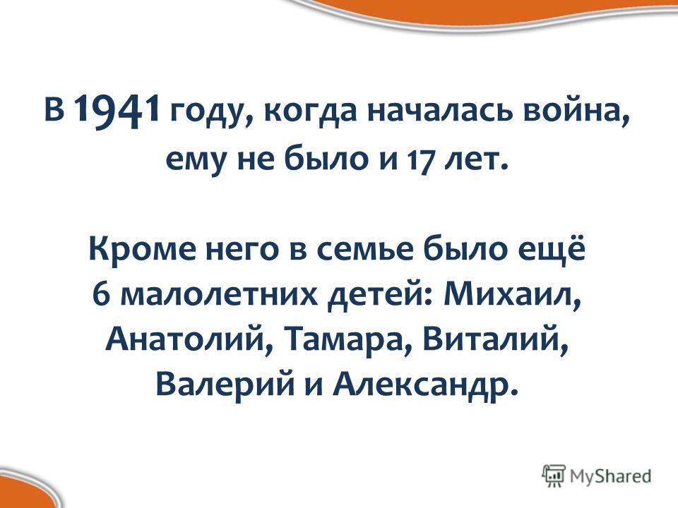 В 1941 году, когда началась война, ему не было и 17 лет. Кроме него в семье было ещё 6 малолетних детей: Михаил, Анатолий, Тамара, Виталий, Валерий и Александр.