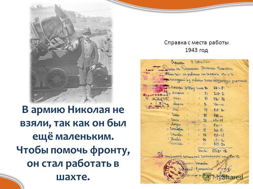 В армию Николая не взяли, так как он был ещё маленьким. Чтобы помочь фронту, он стал работать в шахте. Справка с места работы 1943 год