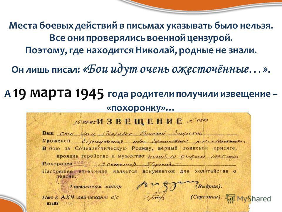Места боевых действий в письмах указывать было нельзя. Все они проверялись военной цензурой. Поэтому, где находится Николай, родные не знали. Он лишь писал: «Бои идут очень ожесточённые…». А 19 марта 1945 года родители получили извещение – «похоронку