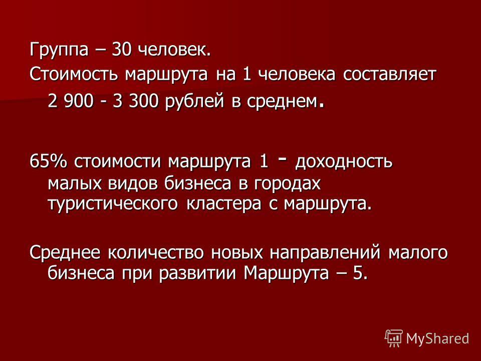Группа – 30 человек. Стоимость маршрута на 1 человека составляет 2 900 - 3 300 рублей в среднем. 65% стоимости маршрута 1 - доходность малых видов бизнеса в городах туристического кластера с маршрута. Среднее количество новых направлений малого бизне