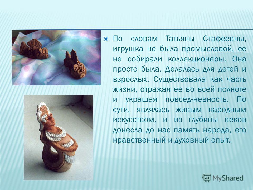По словам Татьяны Стафеевны, игрушка не была промысловой, ее не собирали коллекционеры. Она просто была. Делалась для детей и взрослых. Существовала как часть жизни, отражая ее во всей полноте и украшая повсед-невность. По сути, являлась живым народн