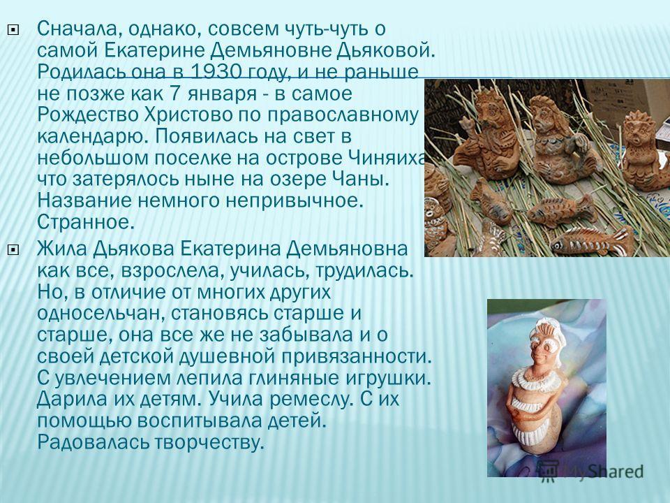 Сначала, однако, совсем чуть-чуть о самой Екатерине Демьяновне Дьяковой. Родилась она в 1930 году, и не раньше не позже как 7 января - в самое Рождество Христово по православному календарю. Появилась на свет в небольшом поселке на острове Чиняиха, чт
