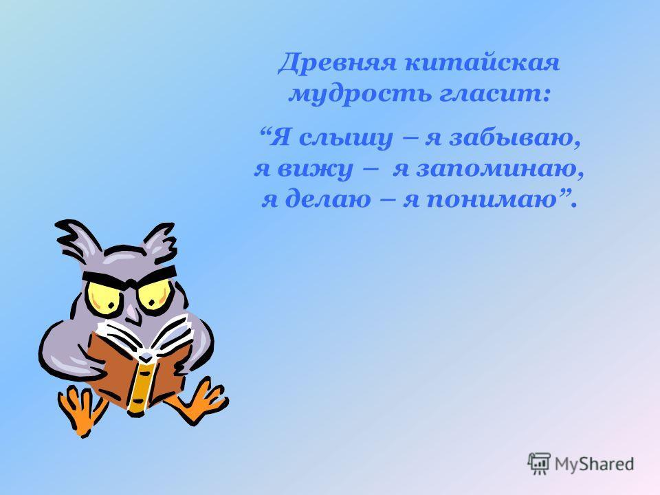 Древняя китайская мудрость гласит: Я слышу – я забываю, я вижу – я запоминаю, я делаю – я понимаю.