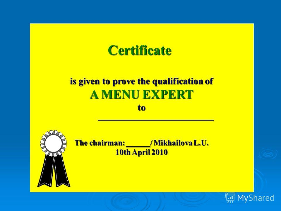Certificate is given to prove the qualification of A MENU EXPERT to _________________________________ _________________________________ The chairman: ______/ Mikhailova L.U. 10th April 2010