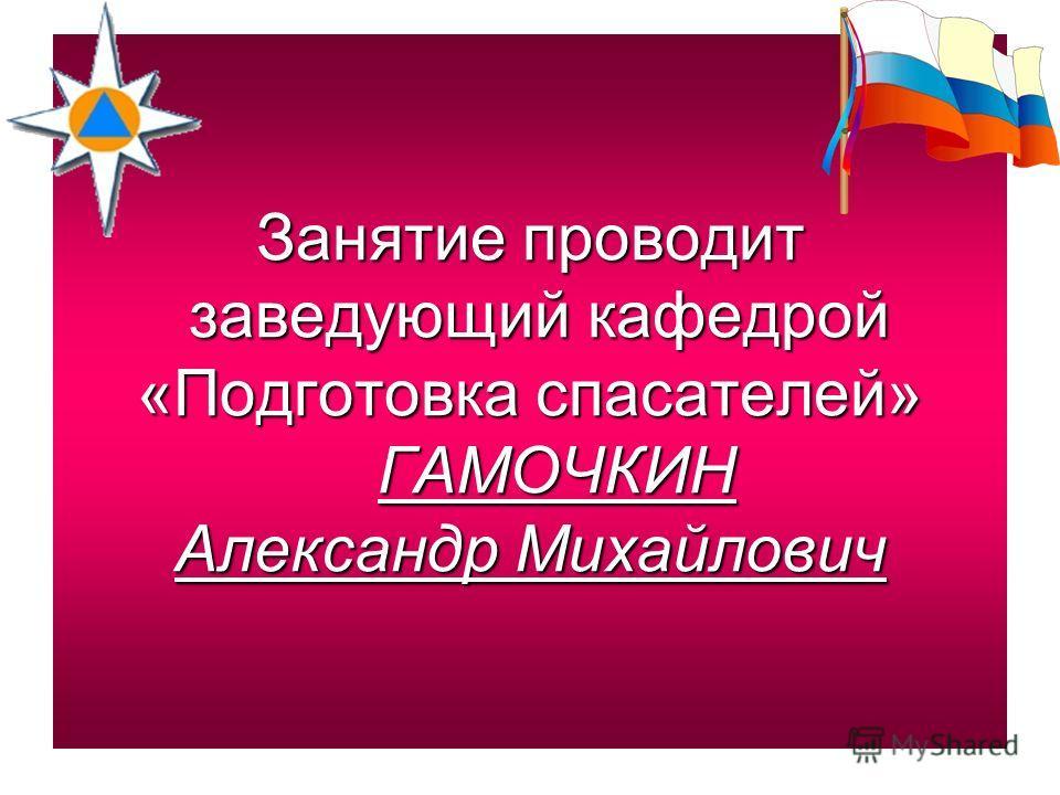 Занятие проводит заведующий кафедрой «Подготовка спасателей» ГАМОЧКИН Александр Михайлович
