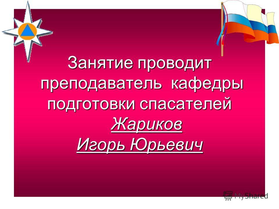 Занятие проводит преподаватель кафедры подготовки спасателей Жариков Игорь Юрьевич