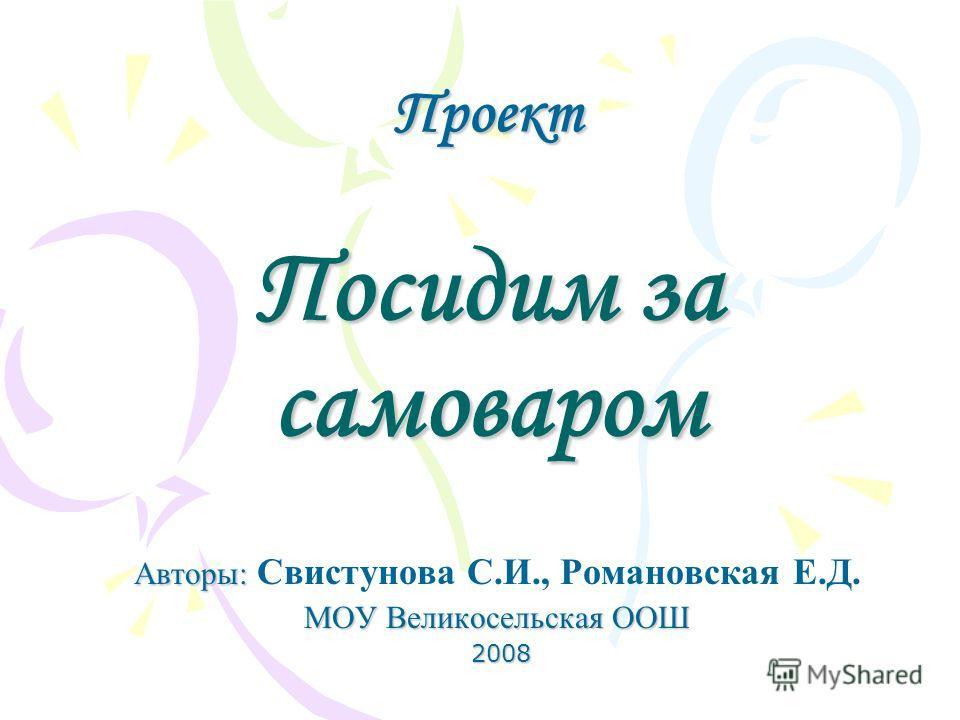 Проект Посидим за самоваром Авторы: Авторы: Свистунова С.И., Романовская Е.Д. МОУ Великосельская ООШ 2008 2008