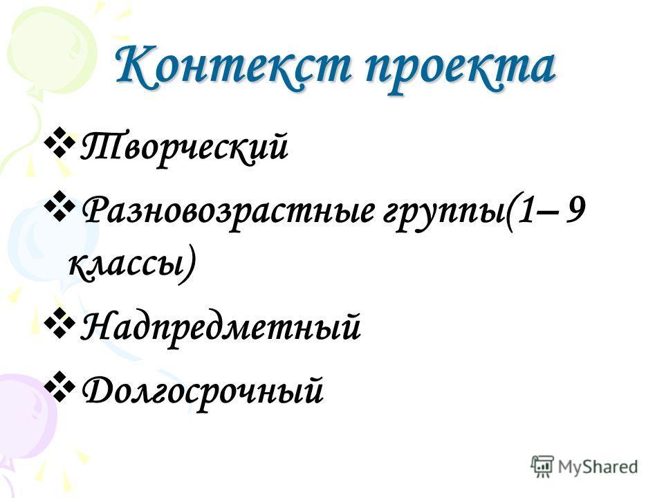 Контекст проекта Творческий Разновозрастные группы(1– 9 классы) Надпредметный Долгосрочный