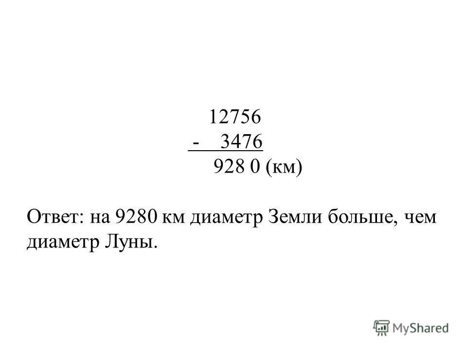 Диаметр Земли равен 12.756 км, а Луны 3476 км. На сколько диаметр Земли больше диаметра Луны?
