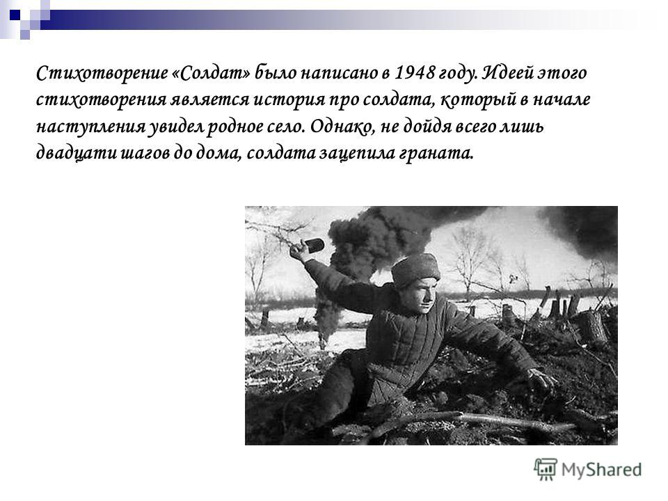 Стихотворение «Солдат» было написано в 1948 году. Идеей этого стихотворения является история про солдата, который в начале наступления увидел родное село. Однако, не дойдя всего лишь двадцати шагов до дома, солдата зацепила граната.