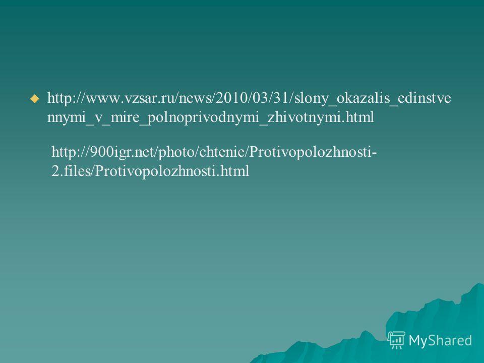 http://www.vzsar.ru/news/2010/03/31/slony_okazalis_edinstve nnymi_v_mire_polnoprivodnymi_zhivotnymi.html http://900igr.net/photo/chtenie/Protivopolozhnosti- 2.files/Protivopolozhnosti.html