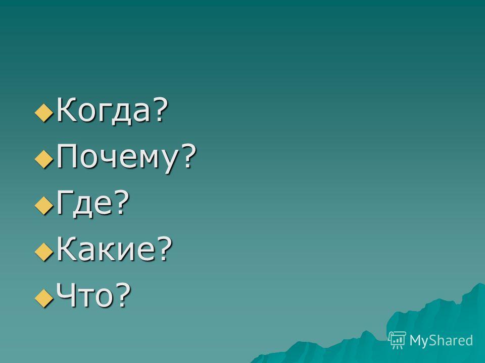 Когда? Когда? Почему? Почему? Где? Где? Какие? Какие? Что? Что?