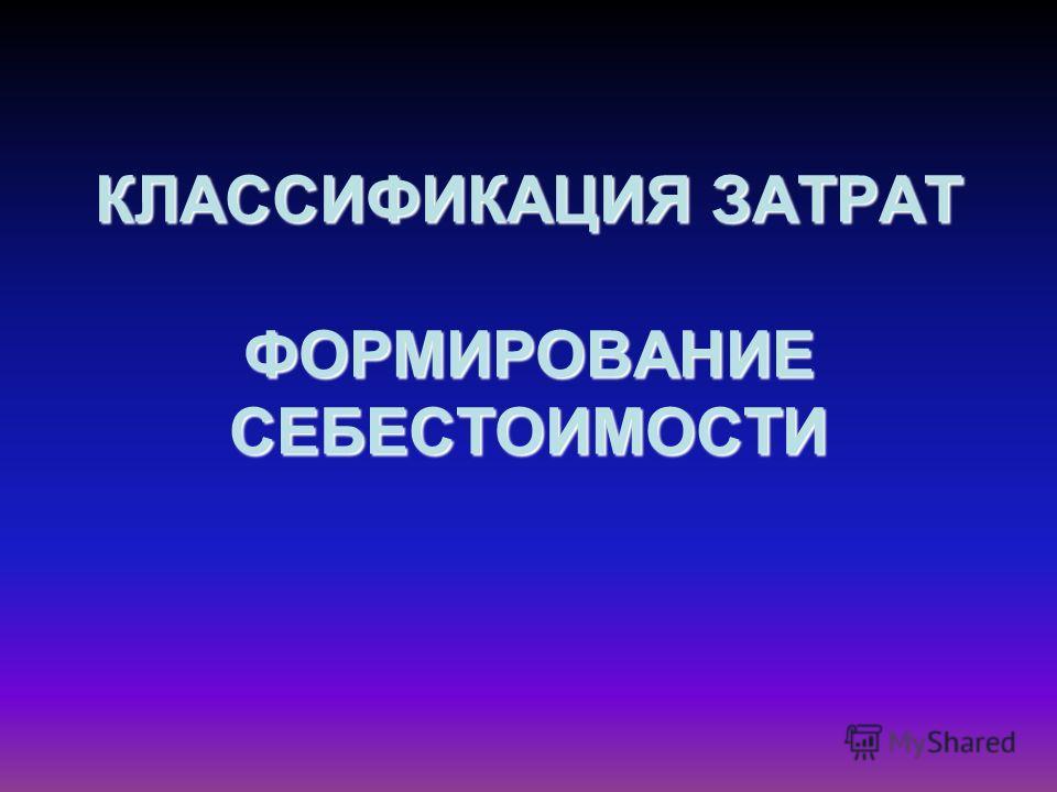 КЛАССИФИКАЦИЯ ЗАТРАТ ФОРМИРОВАНИЕ СЕБЕСТОИМОСТИ