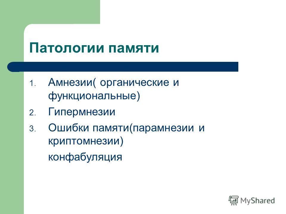 Патологии памяти 1. Амнезии( органические и функциональные) 2. Гипермнезии 3. Ошибки памяти(парамнезии и криптомнезии) конфабуляция