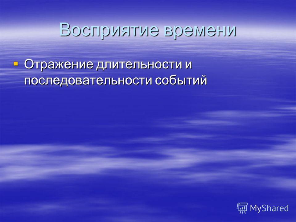 Восприятие времени Отражение длительности и последовательности событий Отражение длительности и последовательности событий