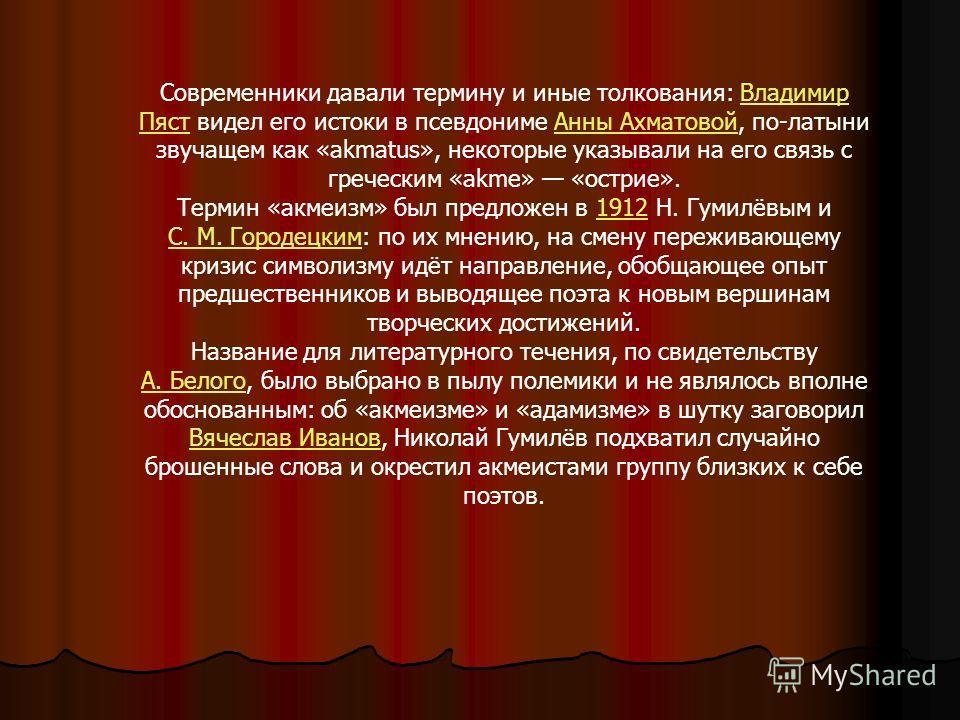 Современники давали термину и иные толкования: Владимир Пяст видел его истоки в псевдониме Анны Ахматовой, по-латыни звучащем как «аkmatus», некоторые указывали на его связь с греческим «akme» «острие».Владимир ПястАнны Ахматовой Термин «акмеизм» был