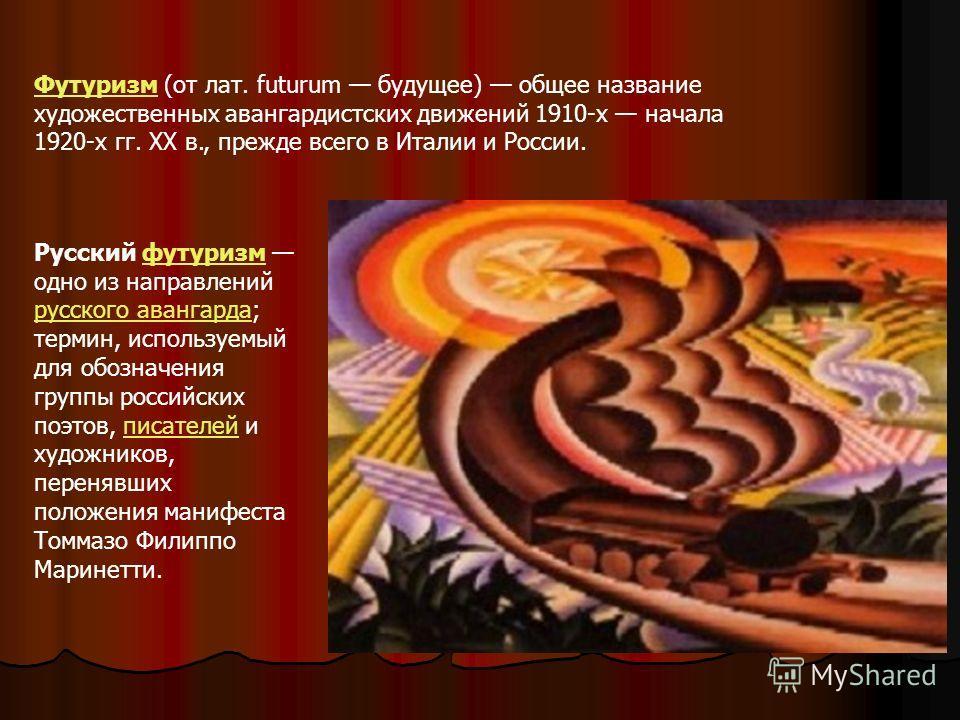 Футуризм (от лат. futurum будущее) общее название художественных авангардистских движений 1910-х начала 1920-х гг. XX в., прежде всего в Италии и России. Русский футуризм одно из направлений русского авангарда; термин, используемый для обозначения гр