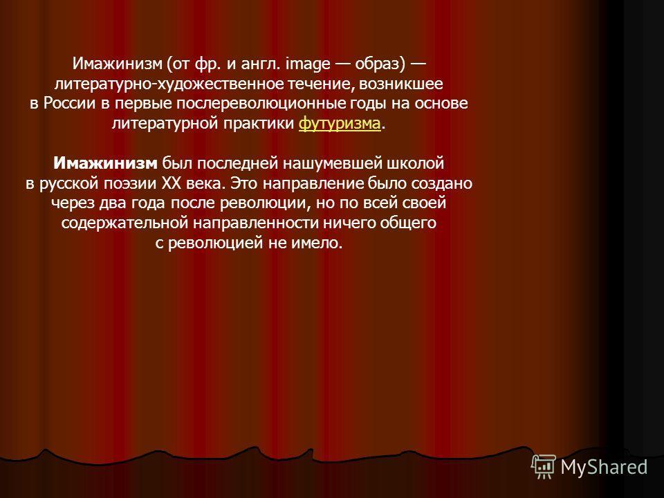 Имажинизм (от фр. и англ. image образ) литературно-художественное течение, возникшее в России в первые послереволюционные годы на основе литературной практики футуризма.футуризма Имажинизм был последней нашумевшей школой в русской поэзии XX века. Это