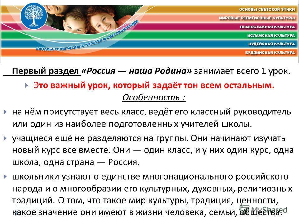 Первый раздел « Россия наша Родина » занимает всего 1 урок. Это важный урок, который задаёт тон всем остальным. Особенность : на нём присутствует весь класс, ведёт его классный руководитель или один из наиболее подготовленных учителей школы. учащиеся