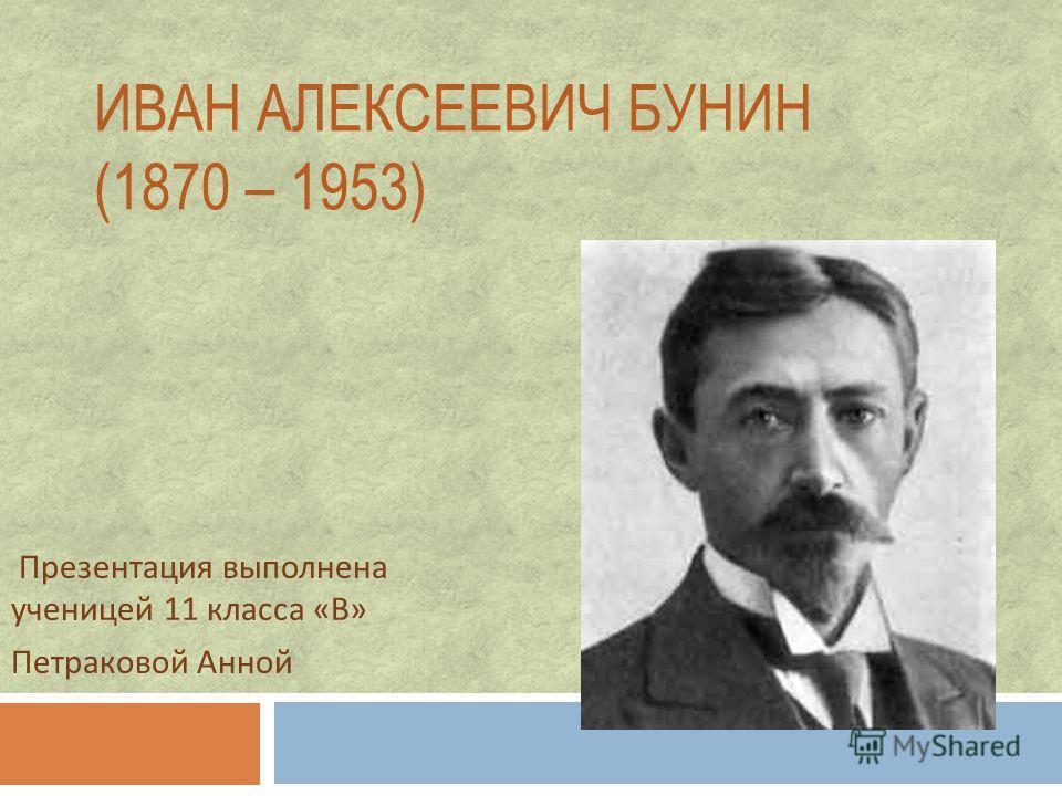 ИВАН АЛЕКСЕЕВИЧ БУНИН (1870 – 1953) Презентация выполнена ученицей 11 класса « В » Петраковой Анной