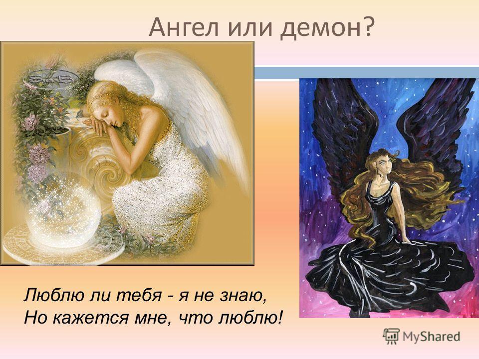 Ангел или демон ? Люблю ли тебя - я не знаю, Но кажется мне, что люблю!