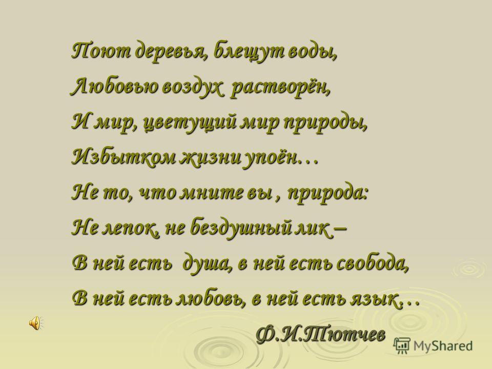 Поют деревья, блещут воды, Любовью воздух растворён, И мир, цветущий мир природы, Избытком жизни упоён… Не то, что мните вы, природа: Не лепок, не бездушный лик – В ней есть душа, в ней есть свобода, В ней есть любовь, в ней есть язык… Ф.И.Тютчев Ф.И