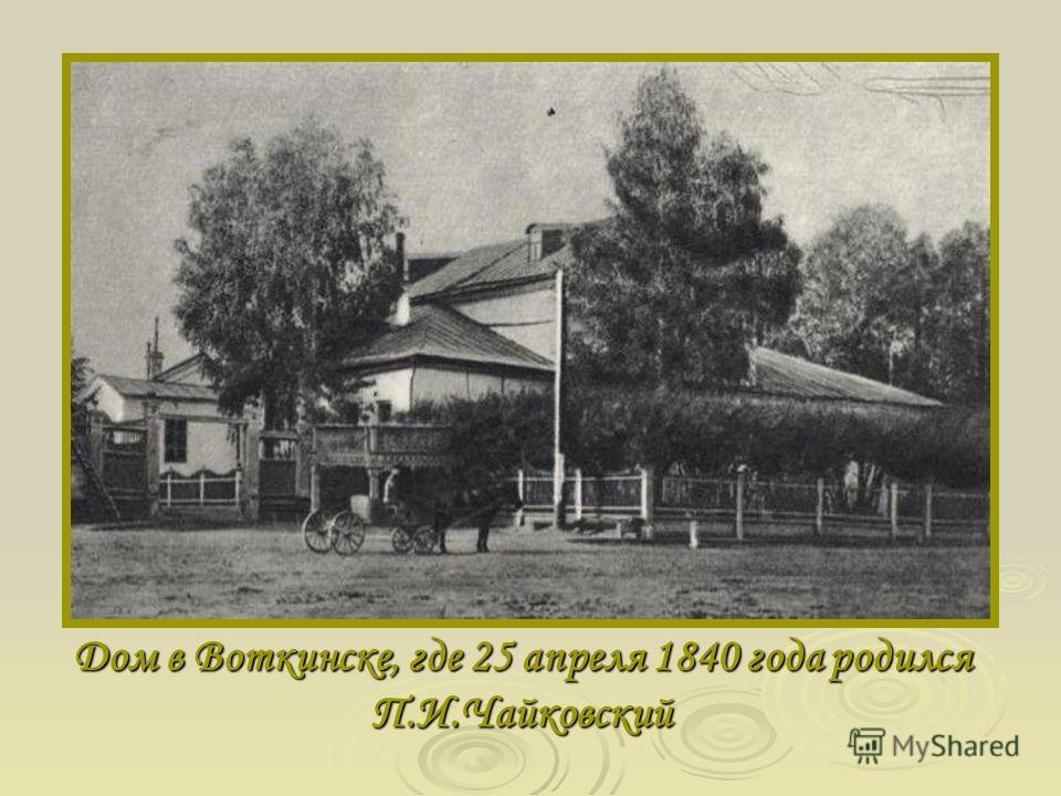 Дом в Воткинске, где 25 апреля 1840 года родился П.И.Чайковский