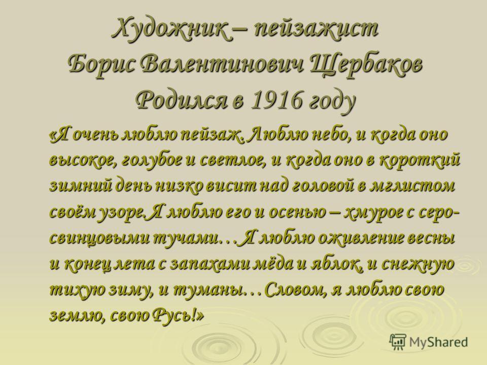Художник – пейзажист Борис Валентинович Щербаков Родился в 1916 году «Я очень люблю пейзаж. Люблю небо, и когда оно высокое, голубое и светлое, и когда оно в короткий зимний день низко висит над головой в мглистом своём узоре. Я люблю его и осенью –