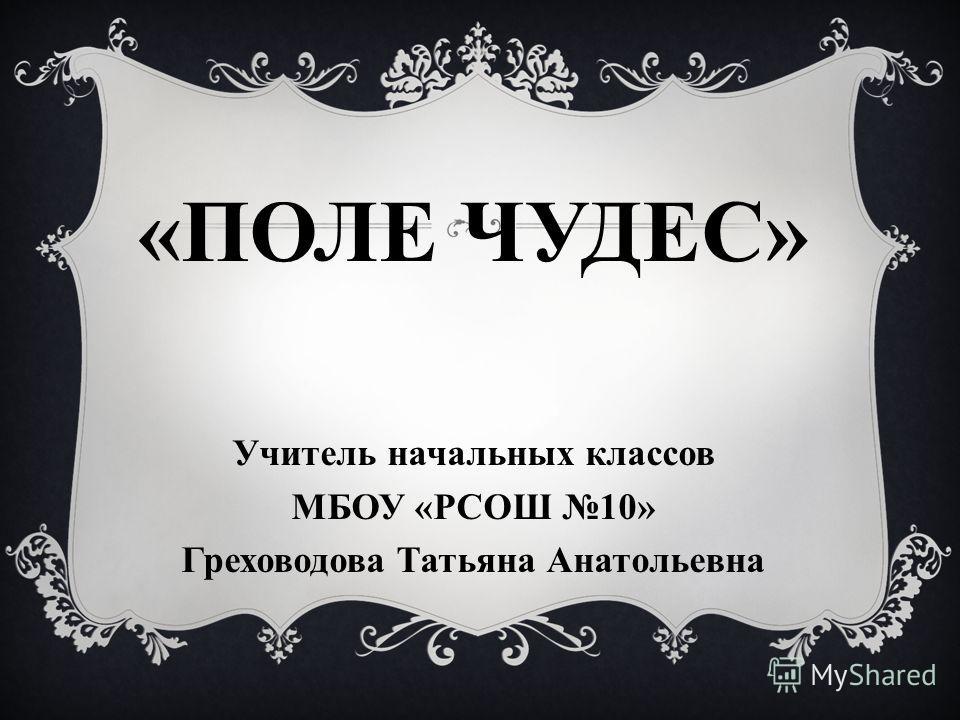 «ПОЛЕ ЧУДЕС» Учитель начальных классов МБОУ «РСОШ 10» Греховодова Татьяна Анатольевна
