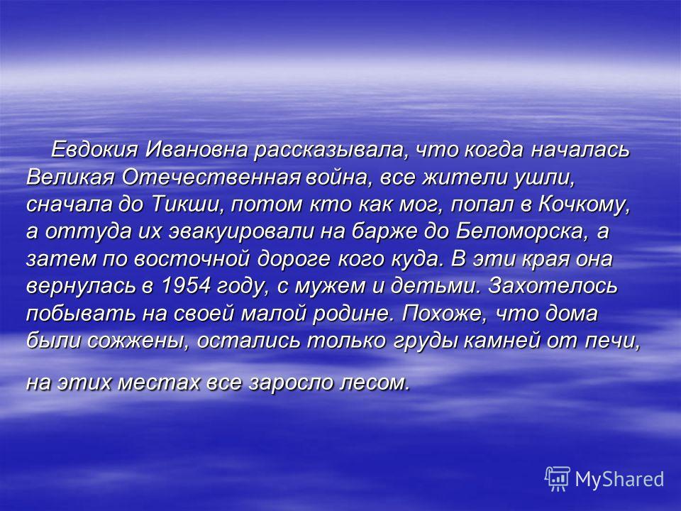 Евдокия Ивановна рассказывала, что когда началась Великая Отечественная война, все жители ушли, сначала до Тикши, потом кто как мог, попал в Кочкому, а оттуда их эвакуировали на барже до Беломорска, а затем по восточной дороге кого куда. В эти края о