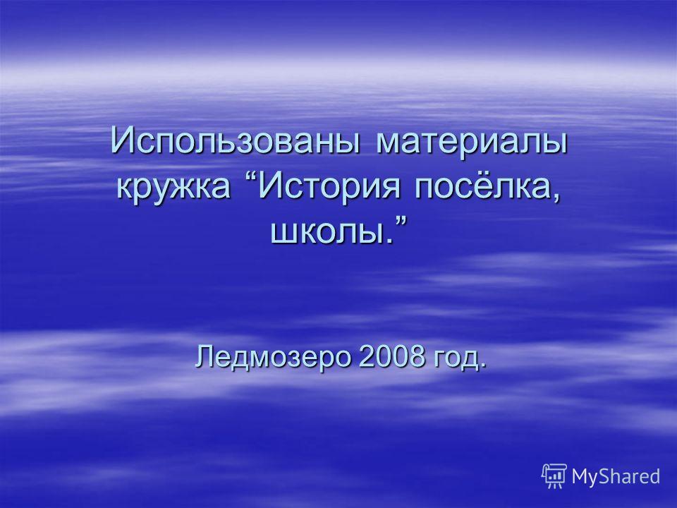 Использованы материалы кружка История посёлка, школы. Ледмозеро 2008 год.
