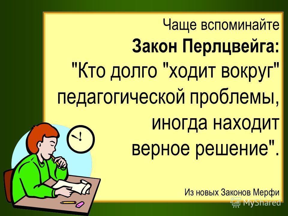 Чаще вспоминайте Закон Перлцвейга: Кто долго ходит вокруг педагогической проблемы, иногда находит верное решение. Из новых Законов Мерфи