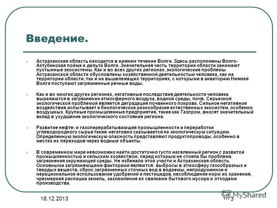 3 Введение. Астраханская область находится в нижнем течении Волги. Здесь расположены Волго- Ахтубинская пойма и дельта Волги. Значительная часть территории области занимают пустынные экосистемы. Как и во всех других регионах, экологические проблемы А