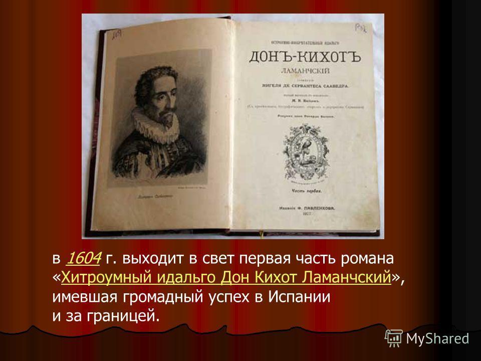 в 1604 г. выходит в свет первая часть романа1604 «Хитроумный идальго Дон Кихот Ламанчский»,Хитроумный идальго Дон Кихот Ламанчский имевшая громадный успех в Испании и за границей.