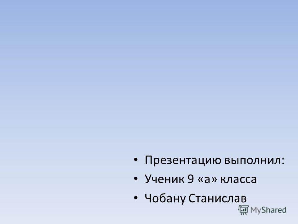Презентацию выполнил: Ученик 9 «а» класса Чобану Станислав