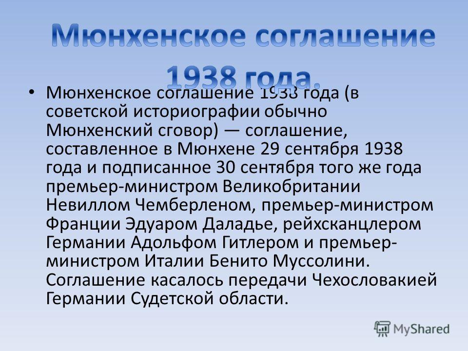 Мюнхенское соглашение 1938 года (в советской историографии обычно Мюнхенский сговор) соглашение, составленное в Мюнхене 29 сентября 1938 года и подписанное 30 сентября того же года премьер-министром Великобритании Невиллом Чемберленом, премьер-минист