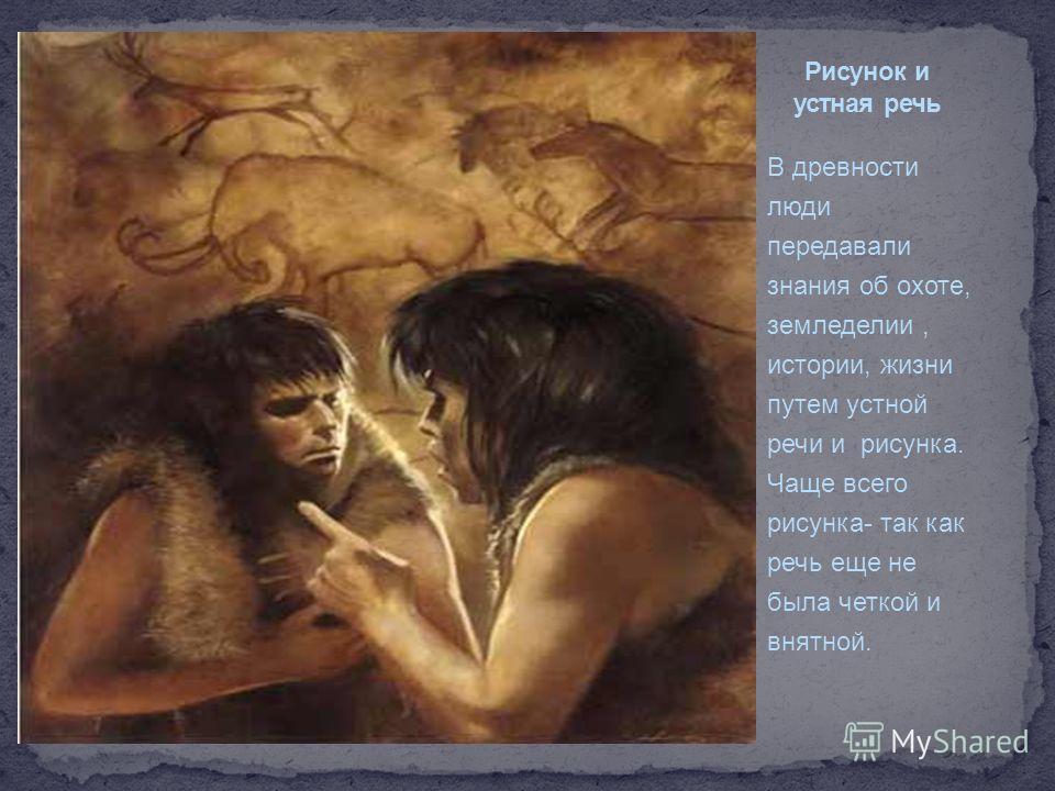 В древности люди передавали знания об охоте, земледелии, истории, жизни путем устной речи и рисунка. Чаще всего рисунка- так как речь еще не была четкой и внятной.