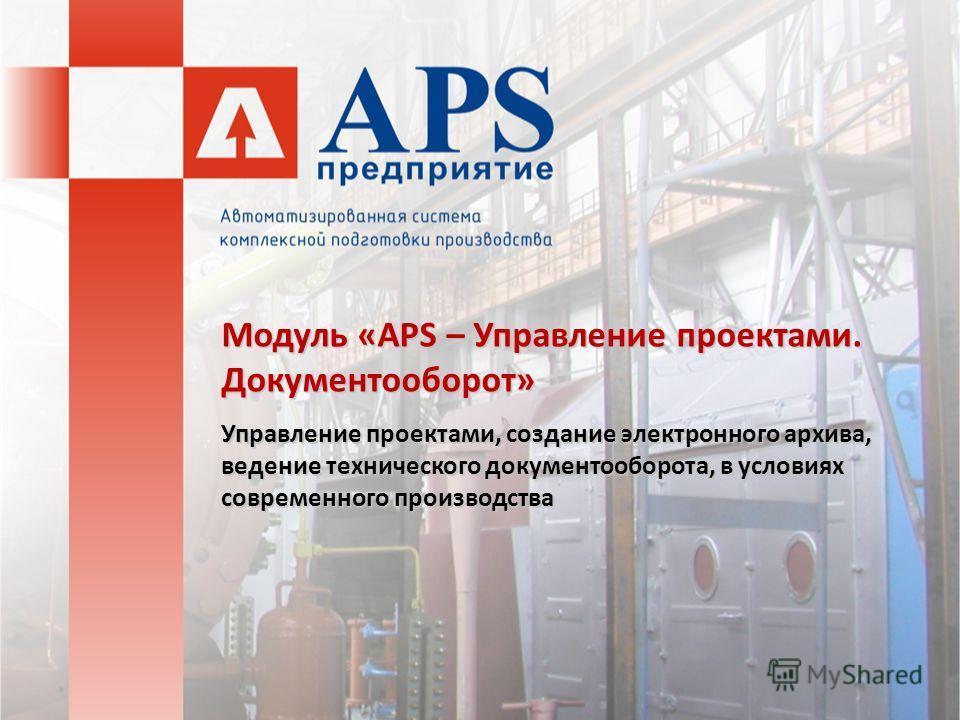 Модуль «APS – Управление проектами. Документооборот» Управление проектами, создание электронного архива, ведение технического документооборота, в условиях современного производства