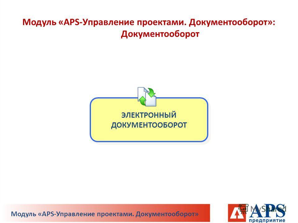 ЭЛЕКТРОННЫЙ ДОКУМЕНТООБОРОТ Модуль «APS-Управление проектами. Документооборот»: Документооборот Модуль «APS-Управление проектами. Документооборот»
