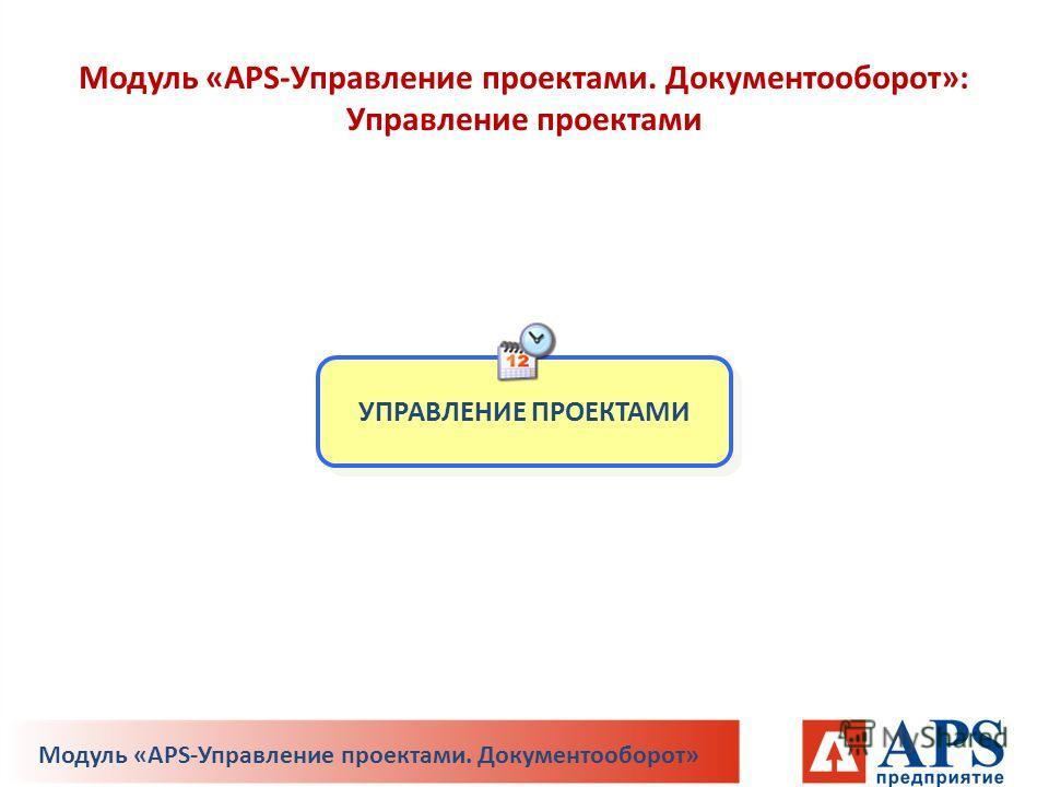 Модуль «APS-Управление проектами. Документооборот»: Управление проектами УПРАВЛЕНИЕ ПРОЕКТАМИ Модуль «APS-Управление проектами. Документооборот»