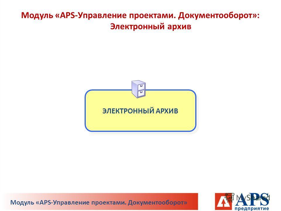 ЭЛЕКТРОННЫЙ АРХИВ Модуль «APS-Управление проектами. Документооборот»: Электронный архив Модуль «APS-Управление проектами. Документооборот»
