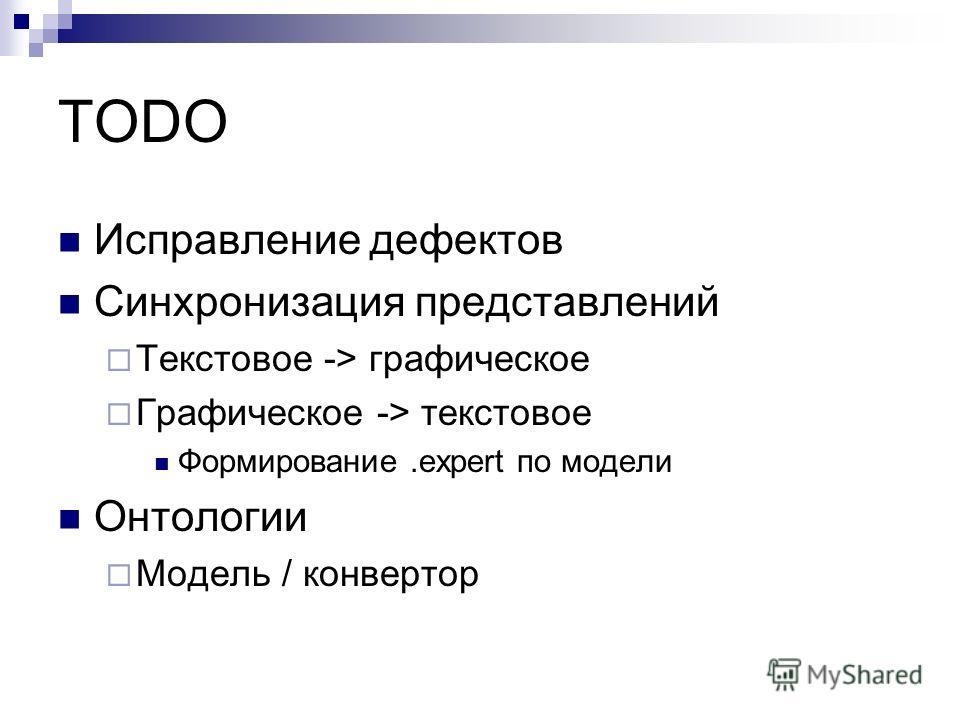 TODO Исправление дефектов Синхронизация представлений Текстовое -> графическое Графическое -> текстовое Формирование.expert по модели Онтологии Модель / конвертор