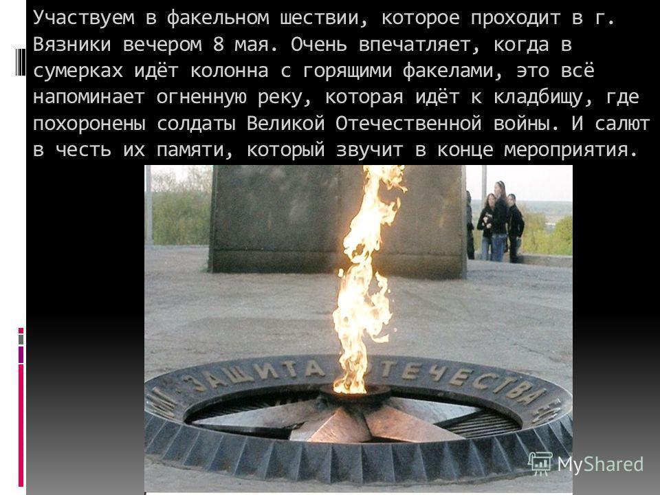 Участвуем в факельном шествии, которое проходит в г. Вязники вечером 8 мая. Очень впечатляет, когда в сумерках идёт колонна с горящими факелами, это всё напоминает огненную реку, которая идёт к кладбищу, где похоронены солдаты Великой Отечественной в