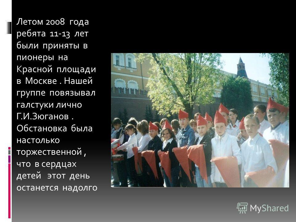 Летом 2008 года ребята 11-13 лет были приняты в пионеры на Красной площади в Москве. Нашей группе повязывал галстуки лично Г.И.Зюганов. Обстановка была настолько торжественной, что в сердцах детей этот день останется надолго