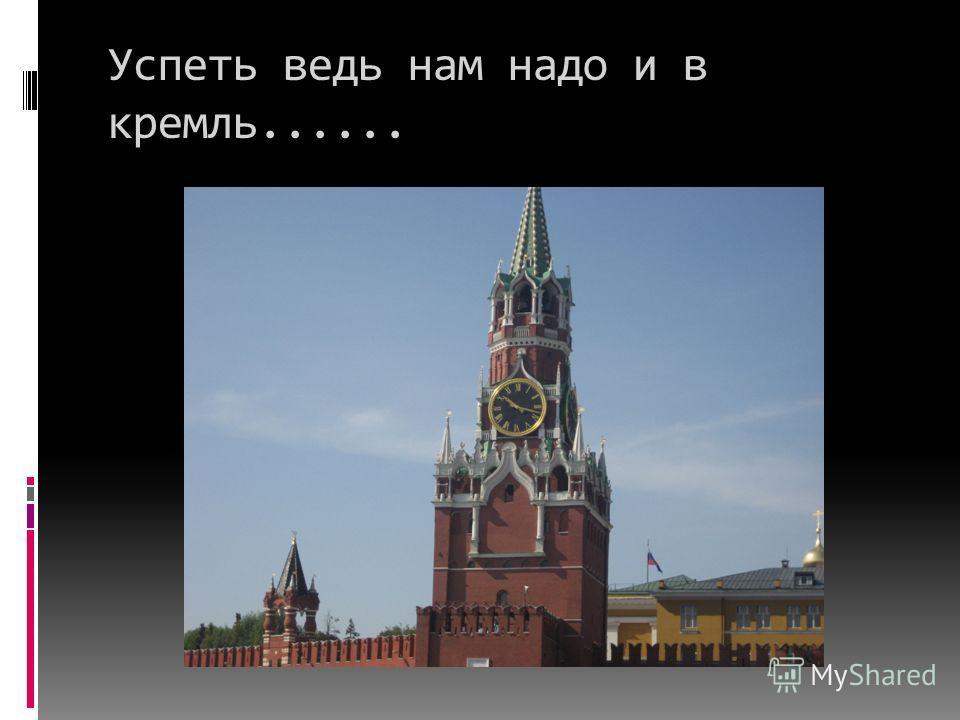 Успеть ведь нам надо и в кремль......