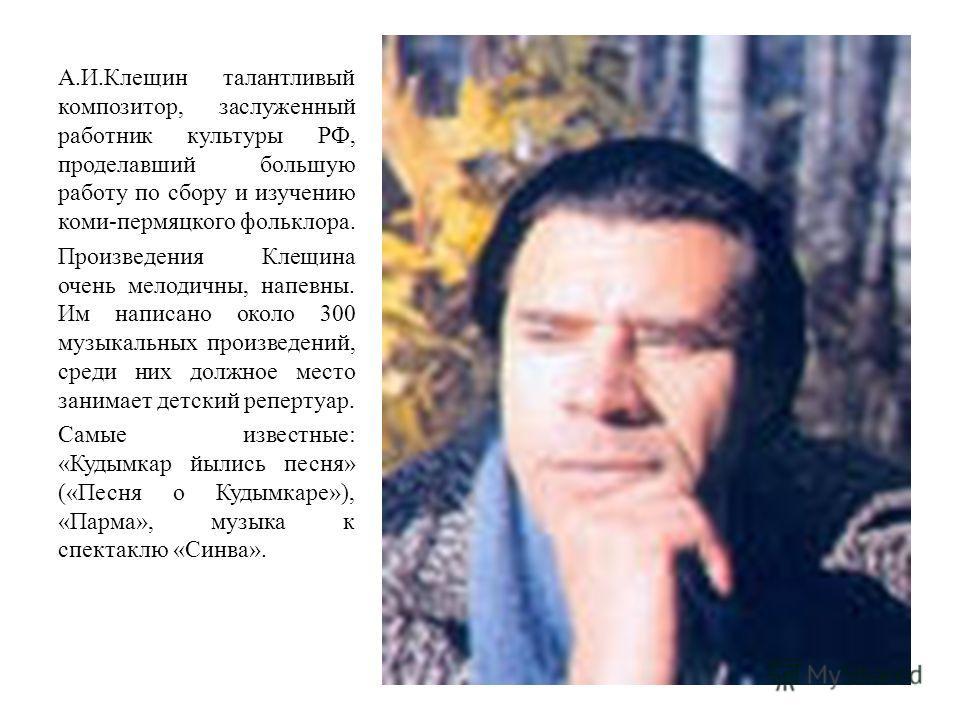 А.И.Клещин талантливый композитор, заслуженный работник культуры РФ, проделавший большую работу по сбору и изучению коми-пермяцкого фольклора. Произведения Клещина очень мелодичны, напевны. Им написано около 300 музыкальных произведений, среди них до